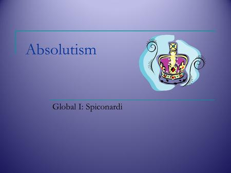 Absolutism Global I: Spiconardi. Absolutism Absolutism  When a king or queen who has unlimited power/centralized control of the government and seeks.