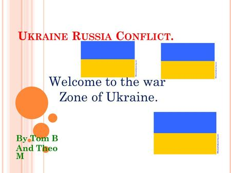 U KRAINE R USSIA C ONFLICT. By Tom B And Theo M Welcome to the war Zone of Ukraine.