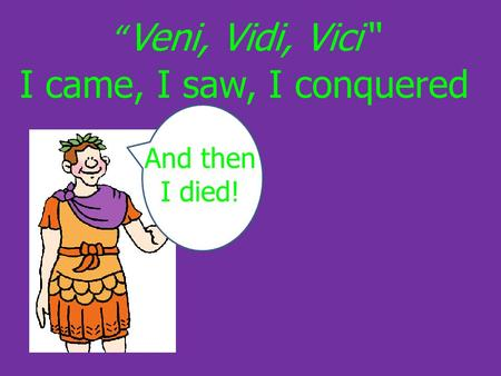 """ Veni, Vidi, Vici"" I came, I saw, I conquered And then I died!"