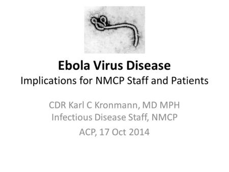 Ebola Virus Disease Implications for NMCP Staff and Patients CDR Karl C Kronmann, MD MPH Infectious Disease Staff, NMCP ACP, 17 Oct 2014.