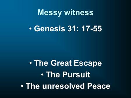 Messy witness Genesis 31: 17-55 The Great Escape The Pursuit The unresolved Peace.