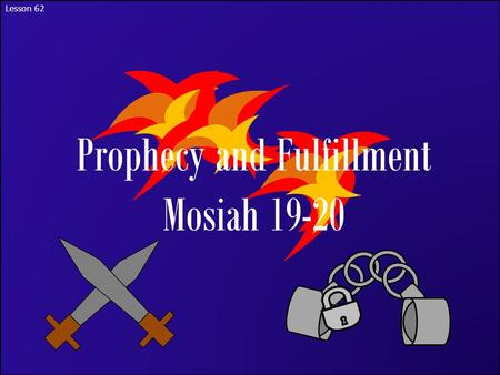 Lesson 62 Prophecy and Fulfillment Mosiah 19-20. The Purpose of Warnings Have you ever had a time that someone tried to warn you about a danger that you.