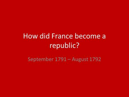 How did France become a republic? September 1791 – August 1792.