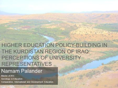 HIGHER EDUCATION POLICY-BUILDING IN THE KURDISTAN REGION OF IRAQ: PERCEPTIONS OF UNIVERSITY REPRESENTATIVES Namam Palander Master of Arts Sociology in.