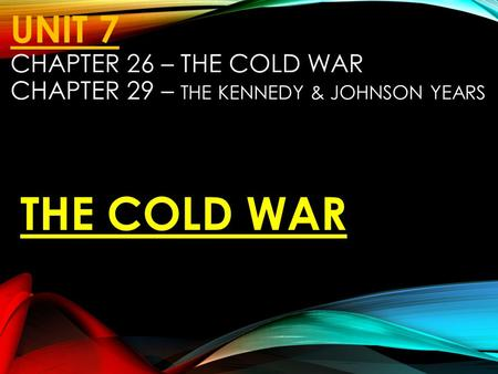 UNIT 7 CHAPTER 26 – THE COLD WAR CHAPTER 29 – THE KENNEDY & JOHNSON YEARS THE COLD WAR.