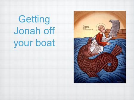 Getting Jonah off your boat. I. Don't let him board in the first place But Jonah arose to flee to Tarshish from the presence of the Lord. He went down.