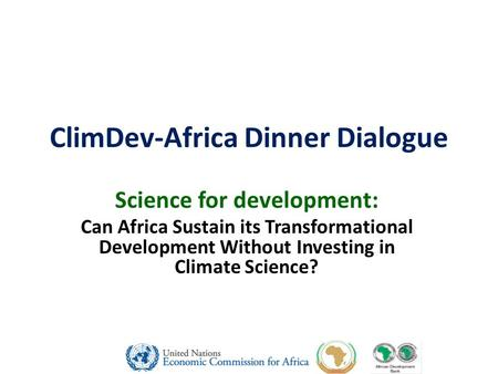 ClimDev-Africa Dinner Dialogue Science for development: Can Africa Sustain its Transformational Development Without Investing in Climate Science?