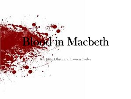 Blood in Macbeth By: Katie Olney and Lauren Corley.