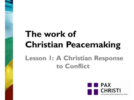 The work of Christian Peacemaking Lesson 1: A Christian Response to Conflict.