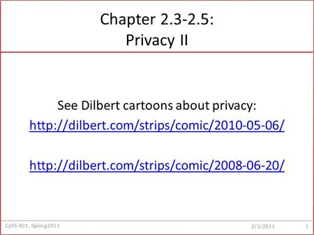 CptS 401, Spring2011 2/3/2011 Chapter 2.3-2.5: Privacy II See Dilbert cartoons about privacy: