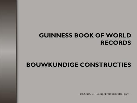 GUINNESS BOOK OF WORLD RECORDS BOUWKUNDIGE CONSTRUCTIES muziek: OTT - Escape From Tulse Hell -part-