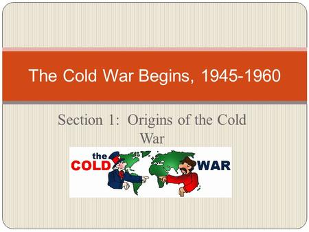 Section 1: Origins of the Cold War The Cold War Begins, 1945-1960.