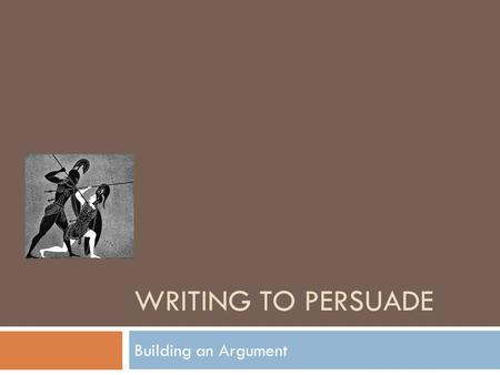 Writing to Persuade Building an Argument.