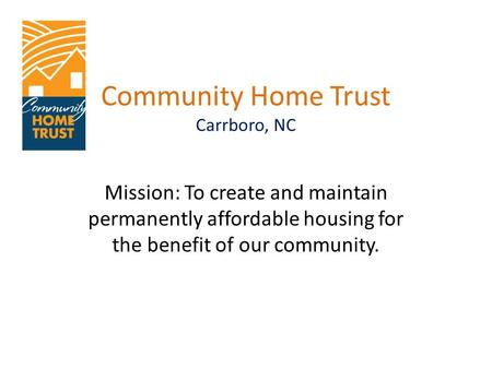Community Home Trust Carrboro, NC Mission: To create and maintain permanently affordable housing for the benefit of our community.