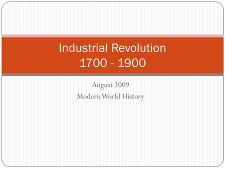 August 2009 Modern World History Industrial Revolution 1700 - 1900.