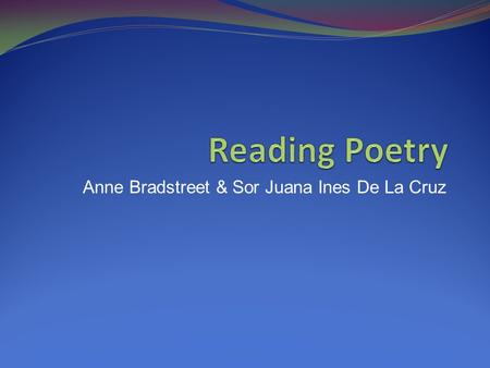 Anne Bradstreet & Sor Juana Ines De La Cruz. Title Speaker Meanings of all words Poem's setting and situation Poem's basic form and development Poem's.