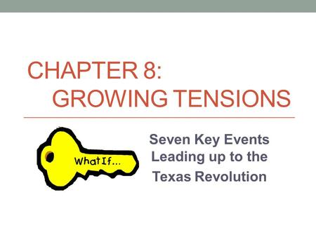 CHAPTER 8: GROWING TENSIONS Seven Key Events Leading up to the Texas Revolution.