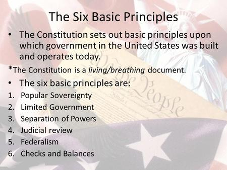 The Six Basic Principles The Constitution sets out basic principles upon which government in the United States was built and operates today. * The Constitution.