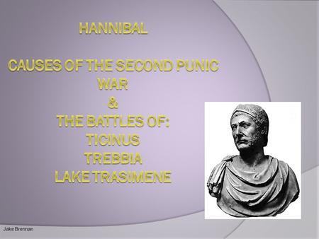 Hannibal Causes Of The Second punic war & The battles of: Ticinus Trebbia Lake trasimene Jake Brennan.