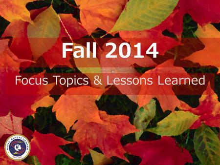 Fall 2014 Focus Topics & Lessons Learned. Safety Isn't Seasonal Human errors that produce mishaps don't vary with the weather There are very few new mishaps,