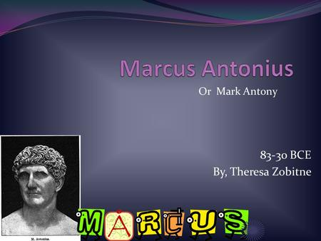 83-30 BCE By, Theresa Zobitne Or Mark Antony. Family Marcus Mother Julia Antonia Original Father Creticus Passed away 2 nd father Publius Cornelius Lentulus.