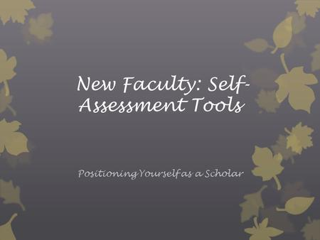 New Faculty: Self- Assessment Tools Positioning Yourself as a Scholar.