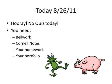 Today 8/26/11 Hooray! No Quiz today! You need: – Bellwork – Cornell Notes – Your homework – Your portfolio.