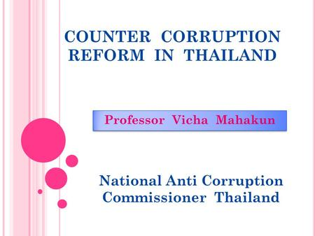 COUNTER CORRUPTION REFORM IN THAILAND Professor Vicha Mahakun National Anti Corruption Commissioner Thailand.