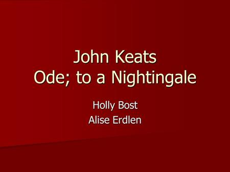 John Keats Ode; to a Nightingale Holly Bost Alise Erdlen.