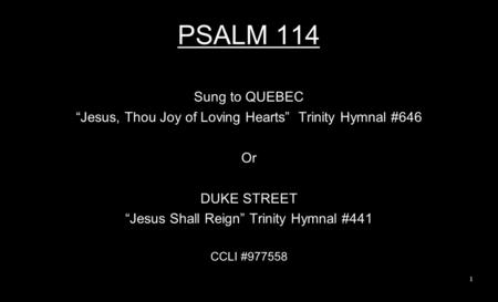 "PSALM 114 Sung to QUEBEC ""Jesus, Thou Joy of Loving Hearts"" Trinity Hymnal #646 Or DUKE STREET ""Jesus Shall Reign"" Trinity Hymnal #441 CCLI #977558 1."