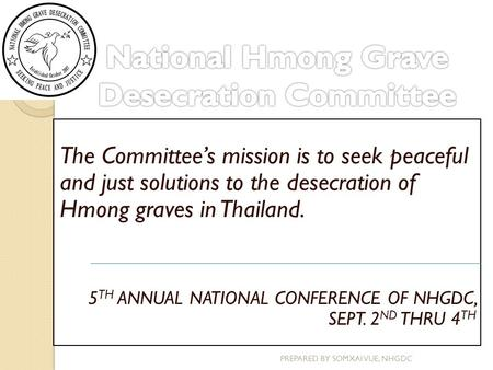 The Committee's mission is to seek peaceful and just solutions to the desecration of Hmong graves in Thailand. 5 TH ANNUAL NATIONAL CONFERENCE OF NHGDC,