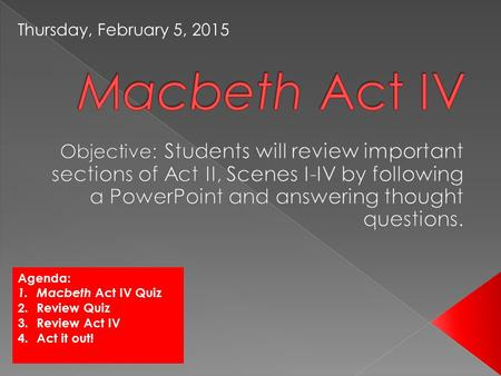 Agenda: 1.Macbeth Act IV Quiz 2.Review Quiz 3.Review Act IV 4.Act it out! Thursday, February 5, 2015.