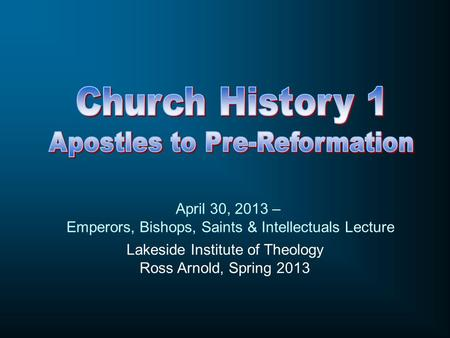 Lakeside Institute of Theology Ross Arnold, Spring 2013 April 30, 2013 – Emperors, Bishops, Saints & Intellectuals Lecture.