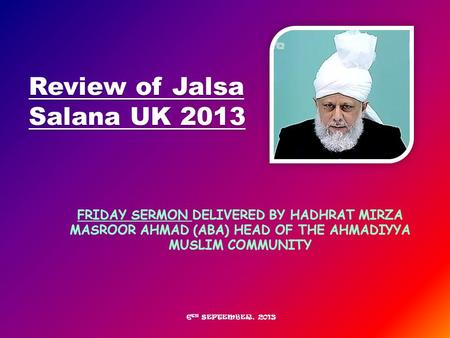 FRIDAY SERMON DELIVERED BY HADHRAT MIRZA MASROOR AHMAD (ABA) HEAD OF THE AHMADIYYA MUSLIM COMMUNITY Review of Jalsa Salana UK 2013 6 TH SEPTEMBER, 2013.