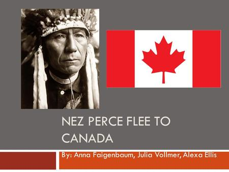 NEZ PERCE FLEE TO CANADA By: Anna Faigenbaum, Julia Vollmer, Alexa Ellis.