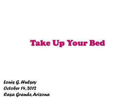 Take Up Your Bed Louis G. Hulsey October 14, 2012 Casa Grande, Arizona.