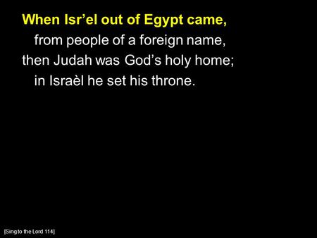 When Isr'el out of Egypt came, from people of a foreign name, then Judah was God's holy home; in Israèl he set his throne. [Sing to the Lord 114]