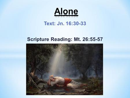 Text: Jn. 16:30-33 Scripture Reading: Mt. 26:55-57.