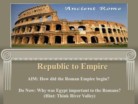 Republic to Empire AIM: How did the Roman Empire begin? Do Now: Why was Egypt important to the Romans? (Hint: Think River Valley)