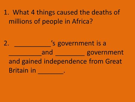 1. What 4 things caused the deaths of millions of people in Africa? 2. __________'s government is a _________and ________ government and gained independence.