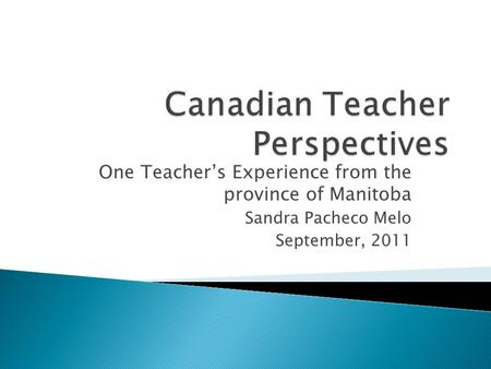 One Teacher's Experience from the province of Manitoba Sandra Pacheco Melo September, 2011.