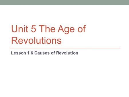 Unit 5 The Age of Revolutions Lesson 1 6 Causes of Revolution.