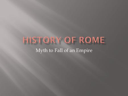 Myth to Fall of an Empire.  Trojan hero Aeneas  During Trojan War, fled to Italy  His son founded city Alba Longa and became first king  Romulus and.