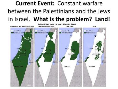 Current Event: Constant warfare between the Palestinians and the Jews in Israel. What is the problem? Land!