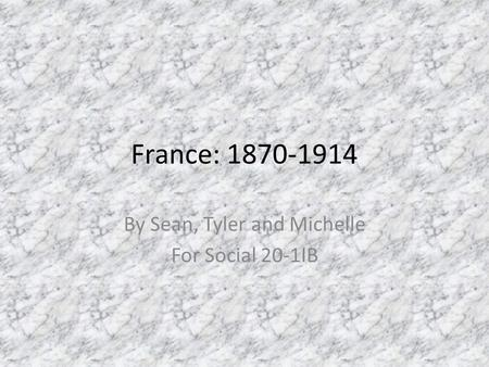 France: 1870-1914 By Sean, Tyler and Michelle For Social 20-1IB.