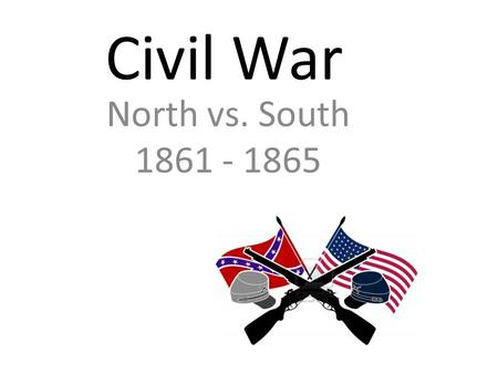 Civil War North vs. South 1861 - 1865. First Conflict April 1861: Confederate (South) capture Fort Sumter at Charleston, S.C. Anaconda Plan: Union (North)