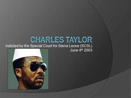 Indicted by the Special Court for Sierra Leone (SCSL) June 4 th 2003.