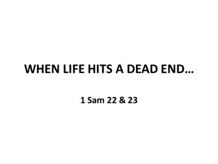 WHEN LIFE HITS A DEAD END… 1 Sam 22 & 23. WHAT TO DO WHEN LIFE HITS A DEAD END? 1 Sam 22: 1 - David left Gath and escaped to the cave of Adullam. When.