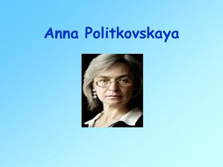 Anna Politkovskaya. Anna Politkovskaya was born Anna Mazepa in New York city in 1958. She grew up in Moscow and graduated from the Moscow State University.