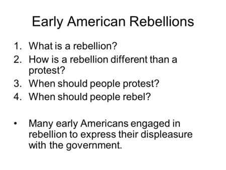 Early American Rebellions 1.What is a rebellion? 2.How is a rebellion different than a protest? 3.When should people protest? 4.When should people rebel?